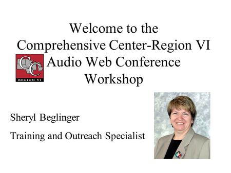 Welcome to the Comprehensive Center-Region VI Audio Web Conference Workshop Sheryl Beglinger Training and Outreach Specialist.