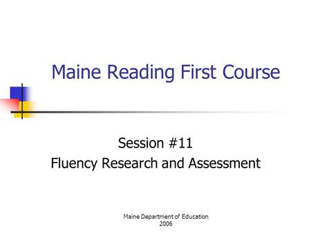 Maine Department of Education 2006 Maine Reading First Course Session #11 Fluency Research and Assessment.