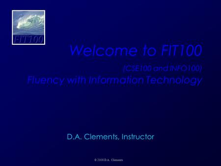 Welcome to FIT100 (CSE100 and INFO100) Fluency with Information Technology © 2008 D.A. Clements D.A. Clements, Instructor.