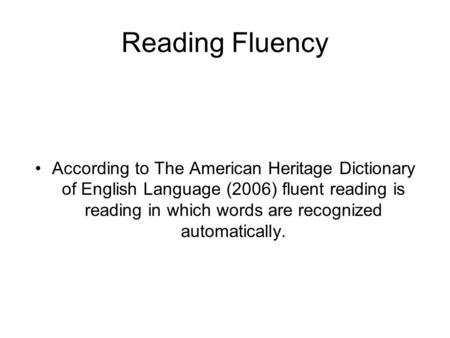 Reading Fluency According to The American Heritage Dictionary of English Language (2006) fluent reading is reading in which words are recognized automatically.