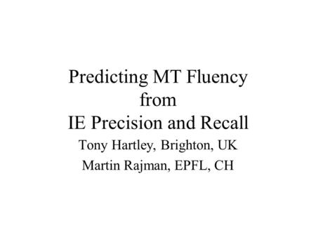 Predicting MT Fluency from IE Precision and Recall Tony Hartley, Brighton, UK Martin Rajman, EPFL, CH.