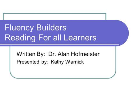 Fluency Builders Reading For all Learners Written By: Dr. Alan Hofmeister Presented by: Kathy Warnick.