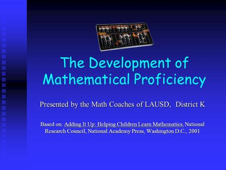 The Development of Mathematical Proficiency Presented by the Math Coaches of LAUSD, District K Based on: Adding It Up: Helping Children Learn Mathematics,