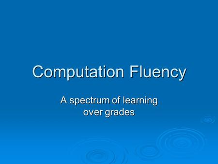 Computation Fluency A spectrum of learning over grades.