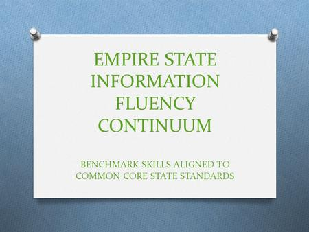 EMPIRE STATE INFORMATION FLUENCY CONTINUUM BENCHMARK SKILLS ALIGNED TO COMMON CORE STATE STANDARDS.