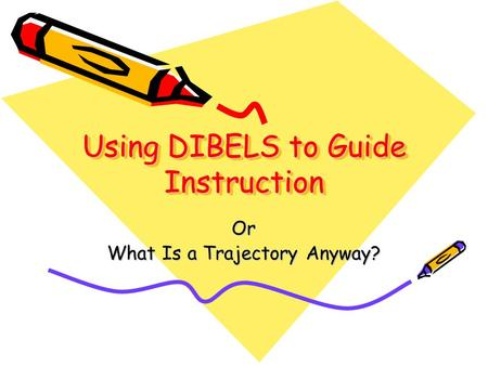 Using DIBELS to Guide Instruction Or What Is a Trajectory Anyway?
