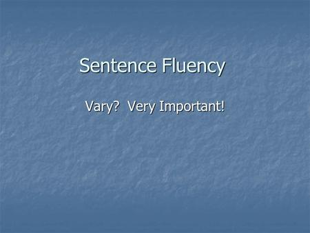 Sentence Fluency Vary? Very Important!. Sentence Fluency Is the Rhythm and flow of the writing Is the Rhythm and flow of the writing.