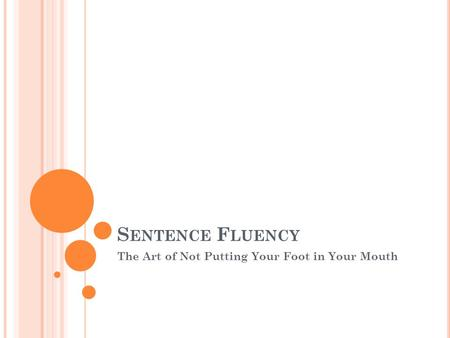 S ENTENCE F LUENCY The Art of Not Putting Your Foot in Your Mouth.