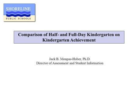 Comparison of Half- and Full-Day Kindergarten on Kindergarten Achievement Jack B. Monpas-Huber, Ph.D. Director of Assessment and Student Information.