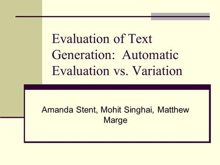 Evaluation of Text Generation: Automatic Evaluation vs. Variation Amanda Stent, Mohit Singhai, Matthew Marge.