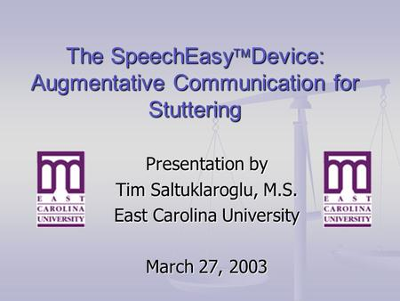 The SpeechEasy  Device: Augmentative Communication for Stuttering Presentation by Tim Saltuklaroglu, M.S. East Carolina University March 27, 2003.