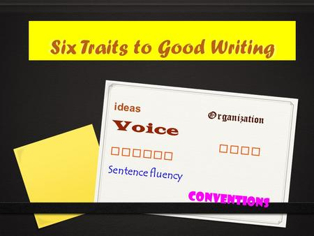 Six Traits to Good Writing ideas Organization Voice word choice Sentence fluency conventions.