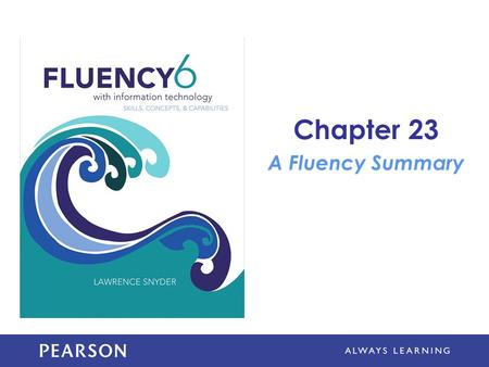 Chapter 23 A Fluency Summary. Learning Objectives Discuss how being Fluent affects your ability to remember IT details and ideas Discuss lifelong IT learning.