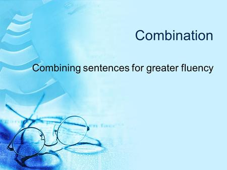 Combination Combining sentences for greater fluency.
