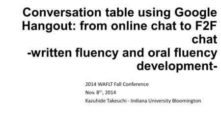 Conversation table using Google Hangout: from online chat to F2F chat -written fluency and oral fluency development- 2014 WAFLT Fall Conference Nov. 8.