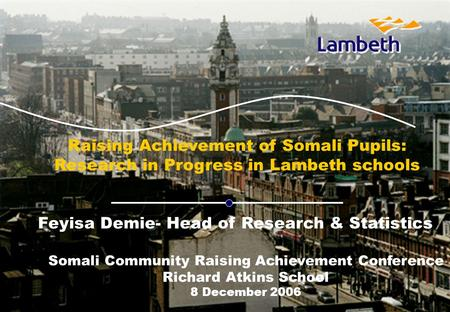 B Raising Achievement of Somali Pupils: Research in Progress in Lambeth schools Feyisa Demie- Head of Research & Statistics Somali Community Raising Achievement.
