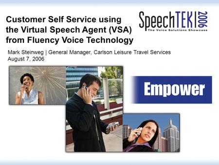 1 Customer Self Service using the Virtual Speech Agent (VSA) from Fluency Voice Technology Mark Steinweg | General Manager, Carlson Leisure Travel Services.