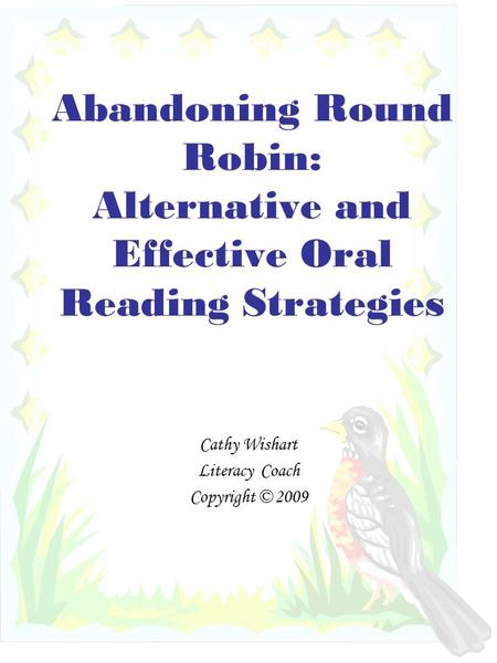 Abandoning Round Robin: Alternative and Effective Oral Reading Strategies Cathy Wishart Literacy Coach Copyright © 2009.