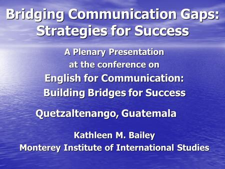Bridging Communication Gaps: Strategies for Success A Plenary Presentation at the conference on English for Communication: Building Bridges for Success.