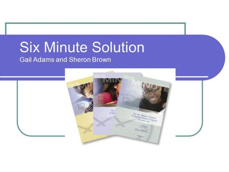 Six Minute Solution Gail Adams and Sheron Brown. What is the Six Minute Solution? Six Minute Solution is a reading fluency program that may be used as.