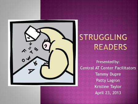 Presented by: Central AT Center Facilitators Tammy Dupre Patty Lagron Kristine Taylor April 23, 2013.