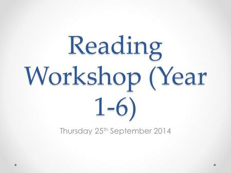 Reading Workshop (Year 1-6) Thursday 25 th September 2014.
