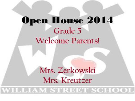 Open House 2014 Grade 5 Welcome Parents! Mrs. Zerkowski Mrs. Kreutzer.