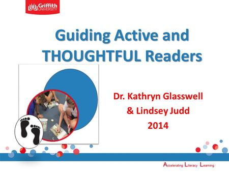 Guiding Active and THOUGHTFUL Readers Dr. Kathryn Glasswell & Lindsey Judd 2014.