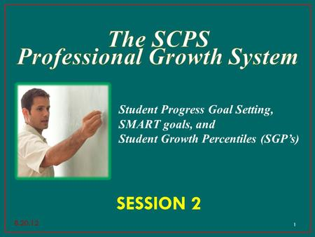 1 SESSION 2 Student Progress Goal Setting, SMART goals, and Student Growth Percentiles (SGP's) 8.20.12.