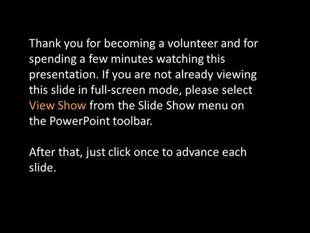 Thank you for becoming a volunteer and for spending a few minutes watching this presentation. If you are not already viewing this slide in full-screen.
