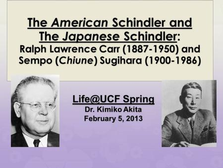 Spring Dr. Kimiko Akita February 5, 2013 The American Schindler and The Japanese Schindler: Ralph Lawrence Carr (1887-1950) and Sempo ( Chiune.