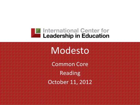 Modesto Common Core Reading October 11, 2012. Today's agenda Focus for the day – Reading AM Session 1. Understanding Rigor/Relevance Framework 2. Exploring.
