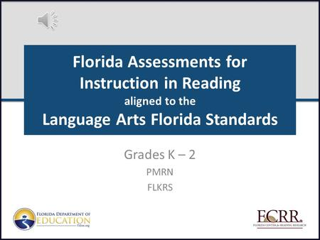 Florida Assessments for Instruction in Reading aligned to the Language Arts Florida Standards Grades K – 2 PMRN FLKRS.