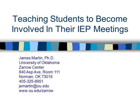 Teaching Students to Become Involved In Their IEP Meetings James Martin, Ph.D. University of Oklahoma Zarrow Center 840 Asp Ave, Room 111 Norman, OK 73019.