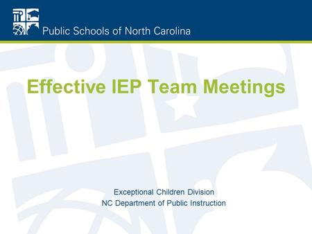 Effective IEP Team Meetings Exceptional Children Division NC Department of Public Instruction.