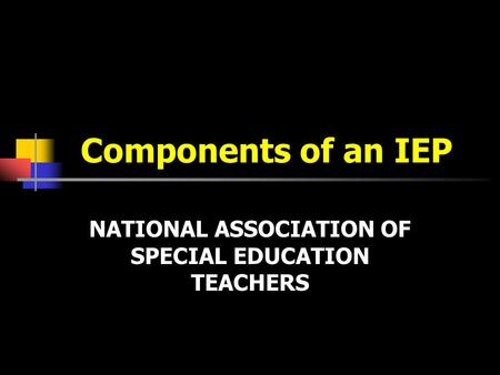 Components of an IEP NATIONAL ASSOCIATION OF SPECIAL EDUCATION TEACHERS.