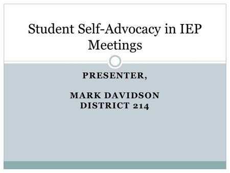 PRESENTER, MARK DAVIDSON DISTRICT 214 Student Self-Advocacy in IEP Meetings.