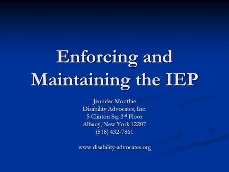 Enforcing and Maintaining the IEP Jennifer Monthie Disability Advocates, Inc. 5 Clinton Sq. 3 rd Floor Albany, New York 12207 (518) 432-7861 www.disability-advocates.org.