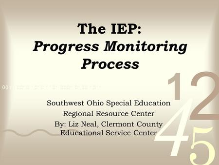 The IEP: Progress Monitoring Process Southwest Ohio Special Education Regional Resource Center By: Liz Neal, Clermont County Educational Service Center.