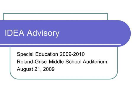 IDEA Advisory Special Education 2009-2010 Roland-Grise Middle School Auditorium August 21, 2009.