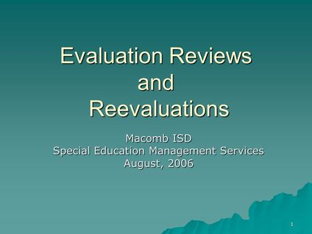 1 Evaluation Reviews and Reevaluations Macomb ISD Special Education Management Services August, 2006.