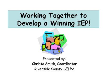 Working Together to Develop a Winning IEP! Presented by: Christa Smith, Coordinator Riverside County SELPA.
