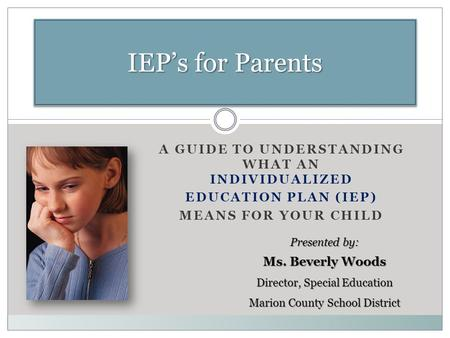 A GUIDE TO UNDERSTANDING WHAT AN INDIVIDUALIZED EDUCATION PLAN (IEP) MEANS FOR YOUR CHILD IEP's for Parents Presented by: Ms. Beverly Woods Director, Special.