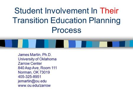 Student Involvement In Their Transition Education Planning Process James Martin, Ph.D. University of Oklahoma Zarrow Center 840 Asp Ave, Room 111 Norman,