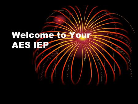 Welcome to Your AES IEP. What you will learn: What an IEP is Why you need to be part of your IEP team How to help write your IEP Much, much more !!