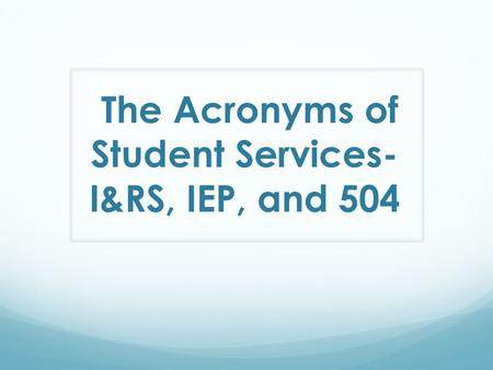 The Acronyms of Student Services- I&RS, IEP, and 504