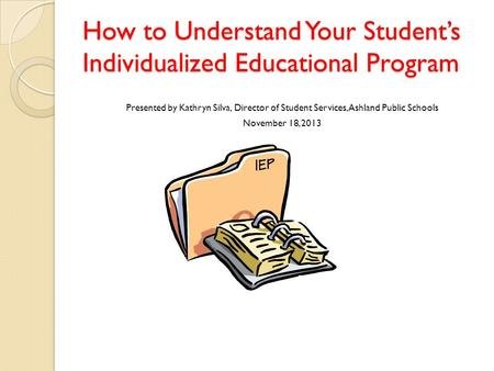 How to Understand Your Student's Individualized Educational Program Presented by Kathryn Silva, Director of Student Services, Ashland Public Schools November.