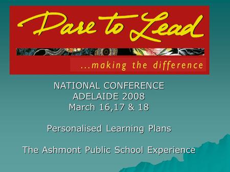 NATIONAL CONFERENCE ADELAIDE 2008 March 16,17 & 18 Personalised Learning Plans The Ashmont Public School Experience.