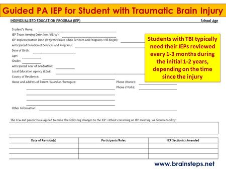 Guided PA IEP for Student with Traumatic Brain Injury Students with TBI typically need their IEPs reviewed every 1-3 months during the initial 1-2 years,