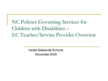NC Policies Governing Services for Children with Disabilities – EC Teacher/Service Provider Overview Iredell-Statesville Schools November 2009.